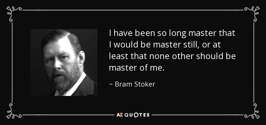 I have been so long master that I would be master still, or at least that none other should be master of me. - Bram Stoker