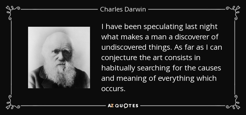 I have been speculating last night what makes a man a discoverer of undiscovered things. As far as I can conjecture the art consists in habitually searching for the causes and meaning of everything which occurs. - Charles Darwin
