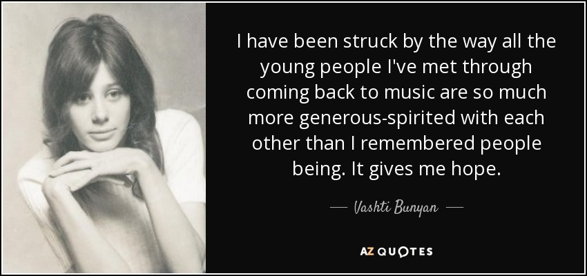 I have been struck by the way all the young people I've met through coming back to music are so much more generous-spirited with each other than I remembered people being. It gives me hope. - Vashti Bunyan