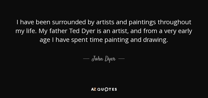 I have been surrounded by artists and paintings throughout my life. My father Ted Dyer is an artist, and from a very early age I have spent time painting and drawing. - John Dyer
