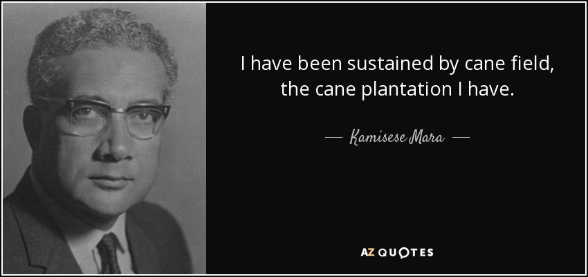 I have been sustained by cane field, the cane plantation I have. - Kamisese Mara