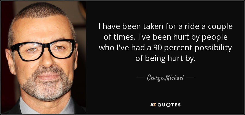 I have been taken for a ride a couple of times. I've been hurt by people who I've had a 90 percent possibility of being hurt by. - George Michael