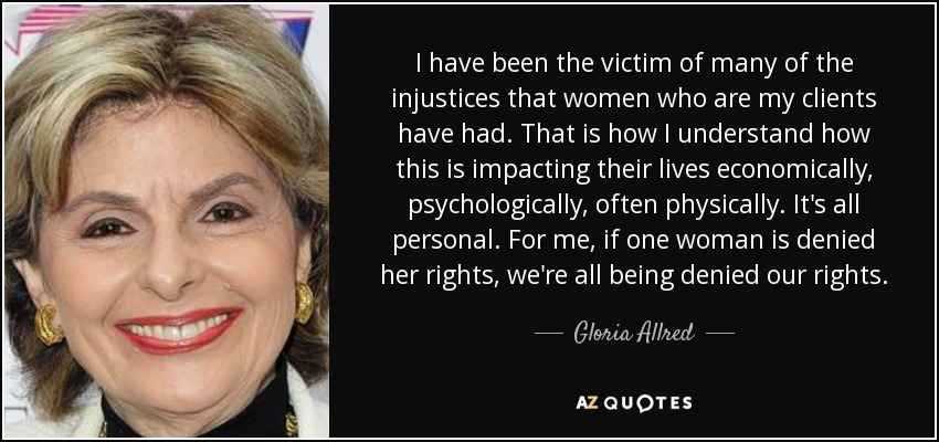 I have been the victim of many of the injustices that women who are my clients have had. That is how I understand how this is impacting their lives economically, psychologically, often physically. It's all personal. For me, if one woman is denied her rights, we're all being denied our rights. - Gloria Allred