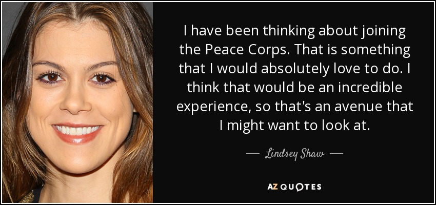 I have been thinking about joining the Peace Corps. That is something that I would absolutely love to do. I think that would be an incredible experience, so that's an avenue that I might want to look at. - Lindsey Shaw
