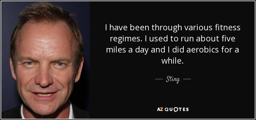 I have been through various fitness regimes. I used to run about five miles a day and I did aerobics for a while. - Sting