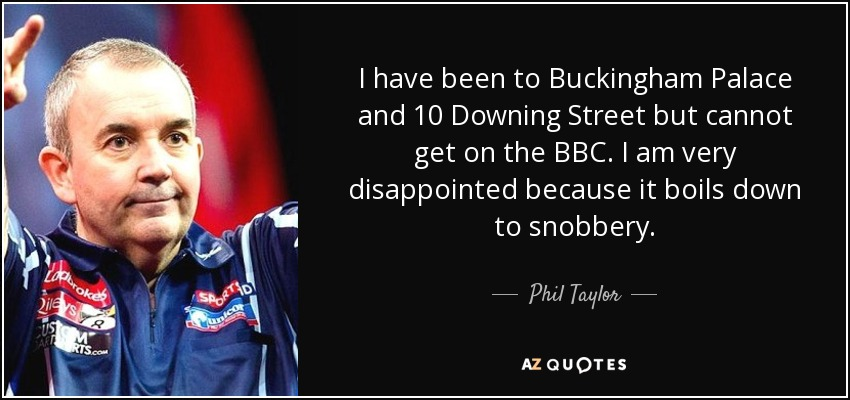 I have been to Buckingham Palace and 10 Downing Street but cannot get on the BBC. I am very disappointed because it boils down to snobbery. - Phil Taylor