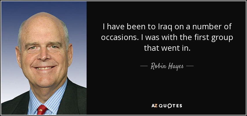 I have been to Iraq on a number of occasions. I was with the first group that went in. - Robin Hayes