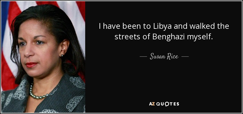I have been to Libya and walked the streets of Benghazi myself. - Susan Rice