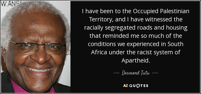 I have been to the Occupied Palestinian Territory, and I have witnessed the racially segregated roads and housing that reminded me so much of the conditions we experienced in South Africa under the racist system of Apartheid. - Desmond Tutu