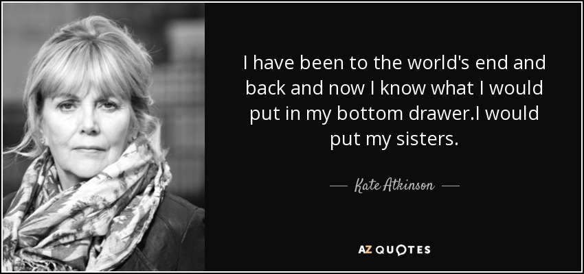I have been to the world's end and back and now I know what I would put in my bottom drawer .I would put my sisters. - Kate Atkinson