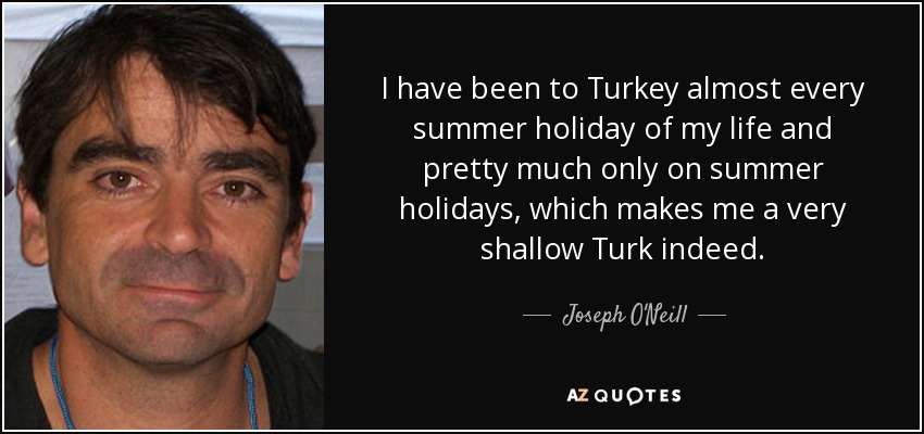 I have been to Turkey almost every summer holiday of my life and pretty much only on summer holidays, which makes me a very shallow Turk indeed. - Joseph O'Neill