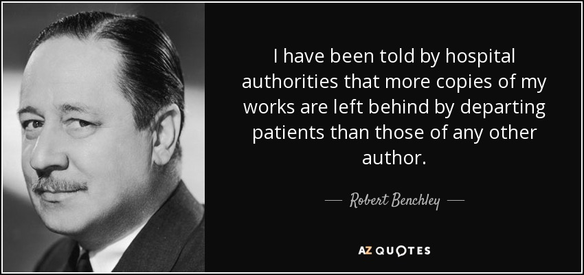 I have been told by hospital authorities that more copies of my works are left behind by departing patients than those of any other author. - Robert Benchley