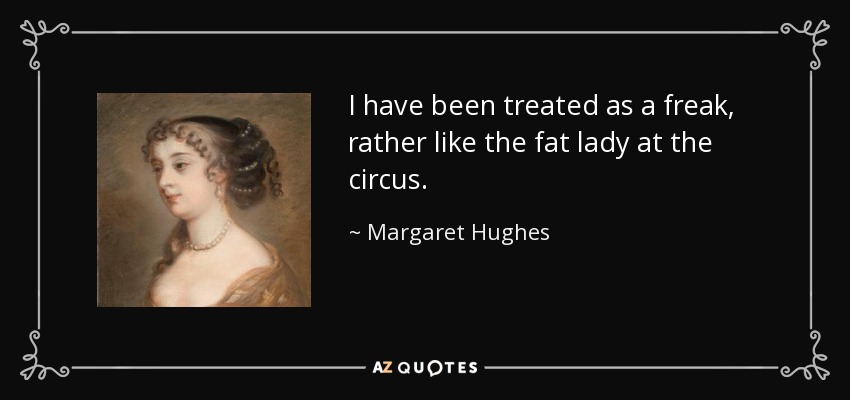 I have been treated as a freak, rather like the fat lady at the circus. - Margaret Hughes
