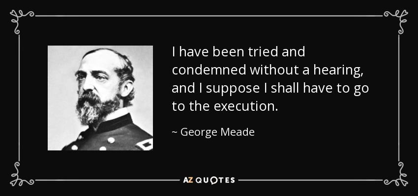 I have been tried and condemned without a hearing, and I suppose I shall have to go to the execution. - George Meade