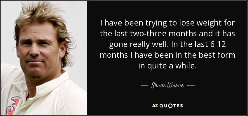 I have been trying to lose weight for the last two-three months and it has gone really well. In the last 6-12 months I have been in the best form in quite a while. - Shane Warne