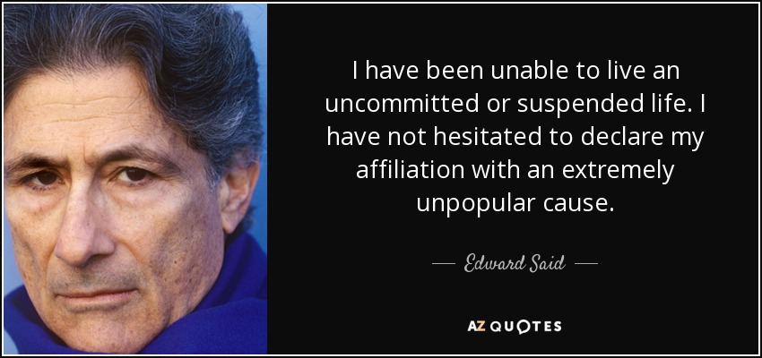 I have been unable to live an uncommitted or suspended life. I have not hesitated to declare my affiliation with an extremely unpopular cause. - Edward Said