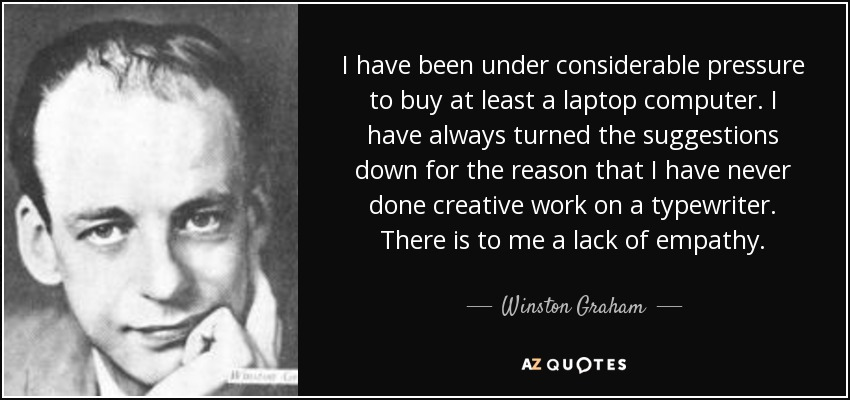 I have been under considerable pressure to buy at least a laptop computer. I have always turned the suggestions down for the reason that I have never done creative work on a typewriter. There is to me a lack of empathy. - Winston Graham