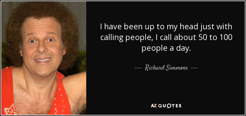 I have been up to my head just with calling people, I call about 50 to 100 people a day. - Richard Simmons