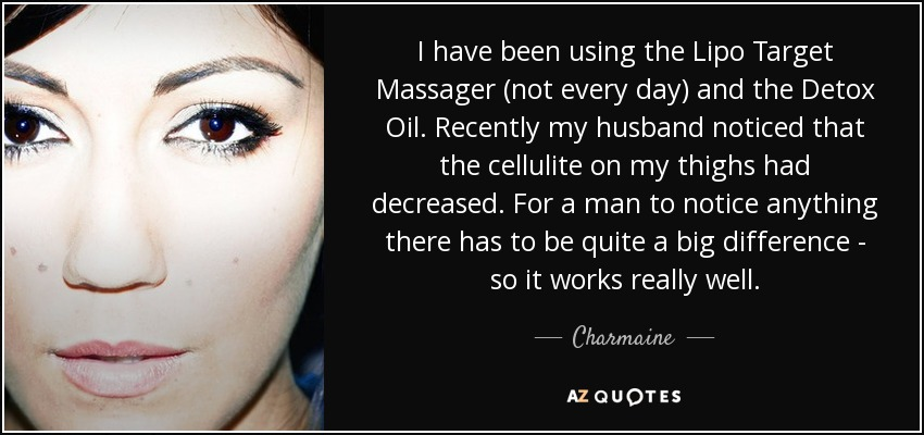 I have been using the Lipo Target Massager (not every day) and the Detox Oil. Recently my husband noticed that the cellulite on my thighs had decreased. For a man to notice anything there has to be quite a big difference - so it works really well. - Charmaine