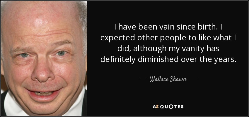 I have been vain since birth. I expected other people to like what I did, although my vanity has definitely diminished over the years. - Wallace Shawn