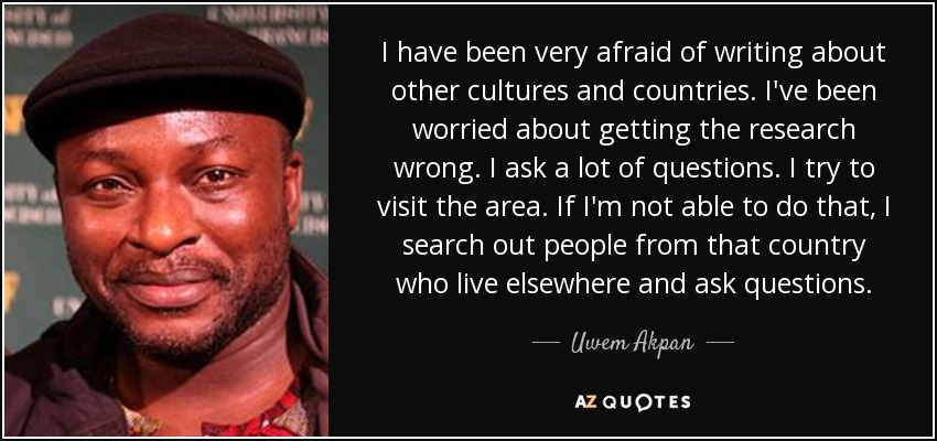 I have been very afraid of writing about other cultures and countries. I've been worried about getting the research wrong. I ask a lot of questions. I try to visit the area. If I'm not able to do that, I search out people from that country who live elsewhere and ask questions. - Uwem Akpan