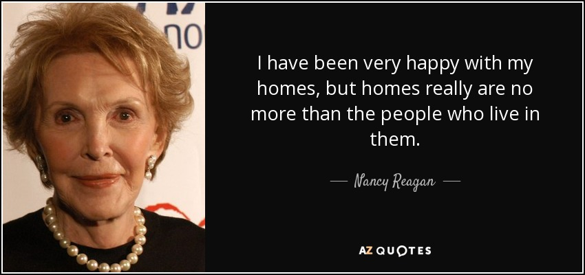 I have been very happy with my homes, but homes really are no more than the people who live in them. - Nancy Reagan
