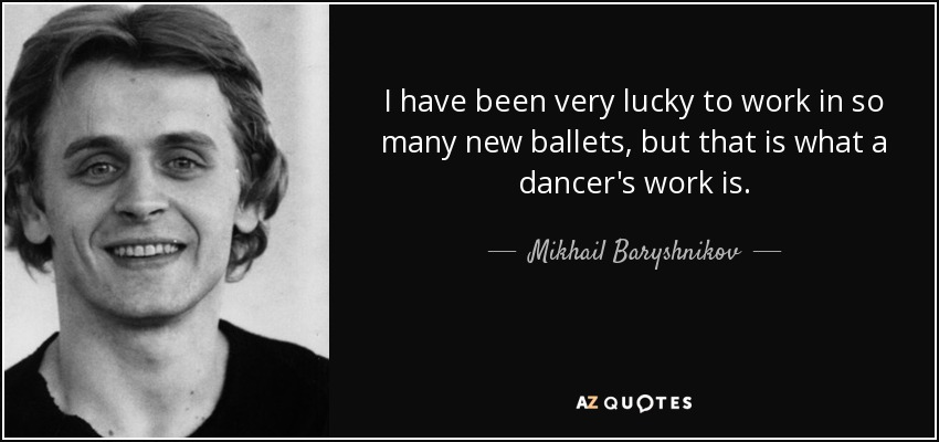 I have been very lucky to work in so many new ballets, but that is what a dancer's work is. - Mikhail Baryshnikov