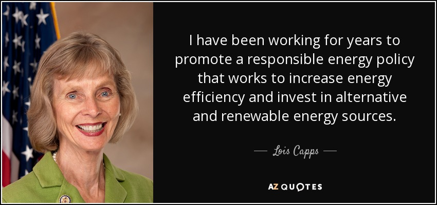 I have been working for years to promote a responsible energy policy that works to increase energy efficiency and invest in alternative and renewable energy sources. - Lois Capps