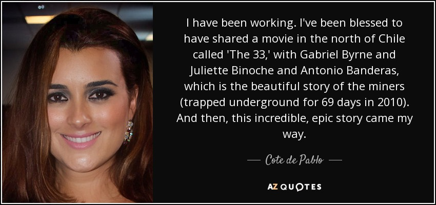 I have been working. I've been blessed to have shared a movie in the north of Chile called 'The 33,' with Gabriel Byrne and Juliette Binoche and Antonio Banderas, which is the beautiful story of the miners (trapped underground for 69 days in 2010). And then, this incredible, epic story came my way. - Cote de Pablo