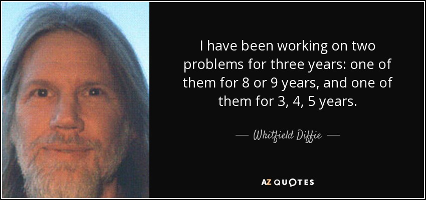 I have been working on two problems for three years: one of them for 8 or 9 years, and one of them for 3, 4, 5 years. - Whitfield Diffie