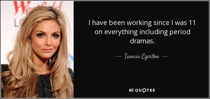 I have been working since I was 11 on everything including period dramas. - Tamsin Egerton