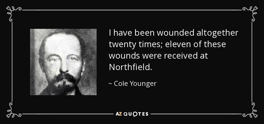 I have been wounded altogether twenty times; eleven of these wounds were received at Northfield. - Cole Younger