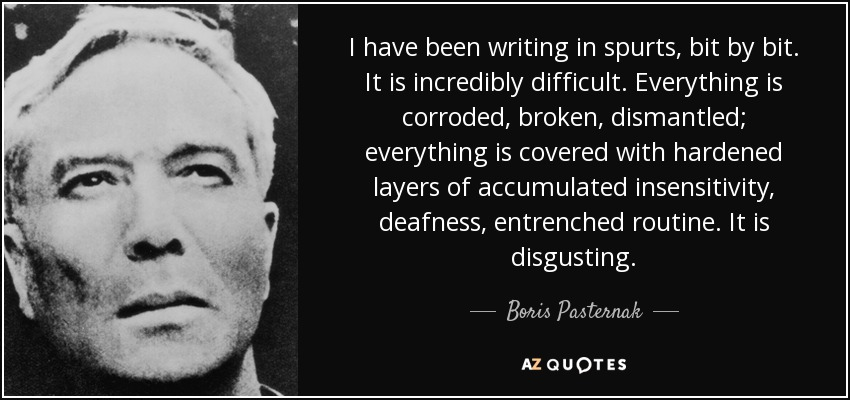 I have been writing in spurts, bit by bit. It is incredibly difficult. Everything is corroded, broken, dismantled; everything is covered with hardened layers of accumulated insensitivity, deafness, entrenched routine. It is disgusting. - Boris Pasternak