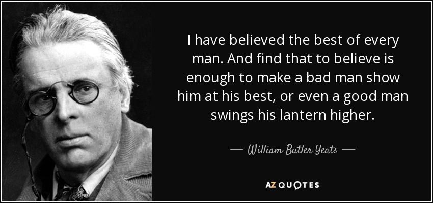 I have believed the best of every man. And find that to believe is enough to make a bad man show him at his best, or even a good man swings his lantern higher. - William Butler Yeats
