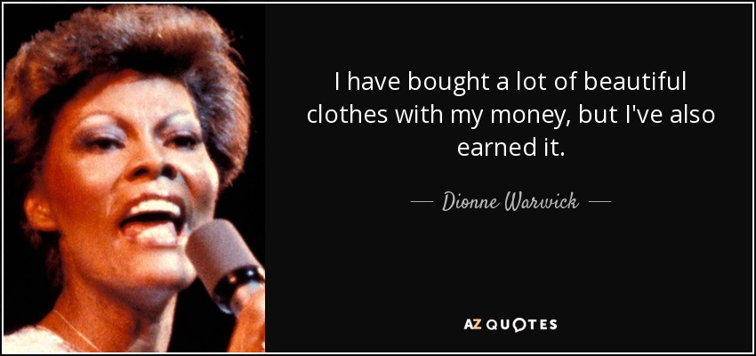 I have bought a lot of beautiful clothes with my money, but I've also earned it. - Dionne Warwick