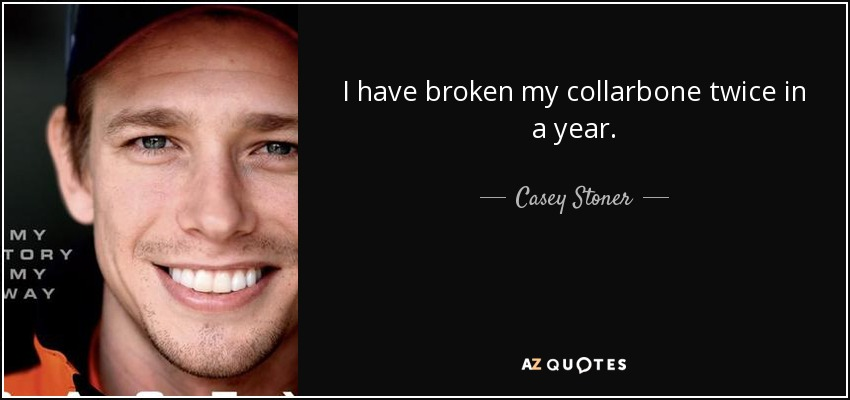 I have broken my collarbone twice in a year. - Casey Stoner