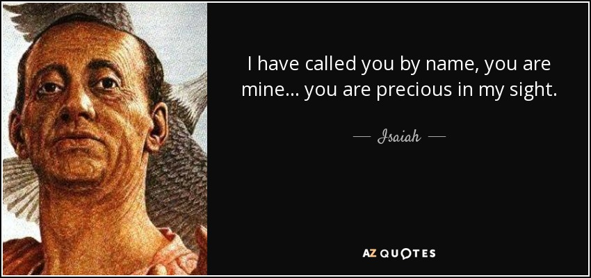 I have called you by name, you are mine... you are precious in my sight. - Isaiah