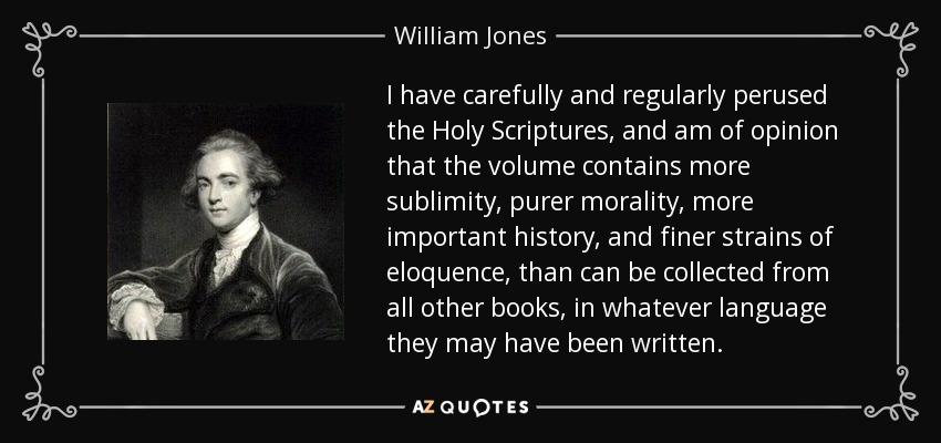 I have carefully and regularly perused the Holy Scriptures, and am of opinion that the volume contains more sublimity, purer morality, more important history, and finer strains of eloquence, than can be collected from all other books, in whatever language they may have been written. - William Jones