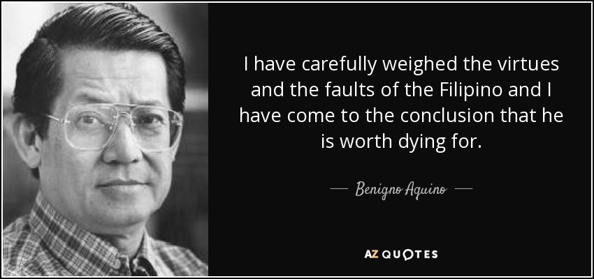 I have carefully weighed the virtues and the faults of the Filipino and I have come to the conclusion that he is worth dying for. - Benigno Aquino, Jr.