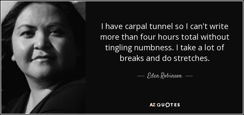 I have carpal tunnel so I can't write more than four hours total without tingling numbness. I take a lot of breaks and do stretches. - Eden Robinson