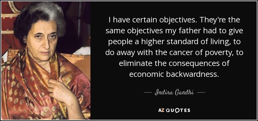 I have certain objectives. They're the same objectives my father had to give people a higher standard of living, to do away with the cancer of poverty, to eliminate the consequences of economic backwardness. - Indira Gandhi
