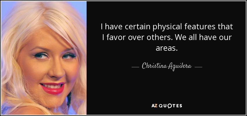 I have certain physical features that I favor over others. We all have our areas. - Christina Aguilera
