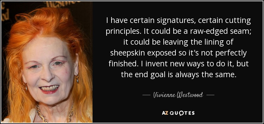 I have certain signatures, certain cutting principles. It could be a raw-edged seam; it could be leaving the lining of sheepskin exposed so it's not perfectly finished. I invent new ways to do it, but the end goal is always the same. - Vivienne Westwood