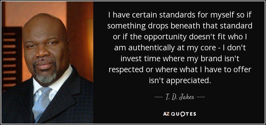 I have certain standards for myself so if something drops beneath that standard or if the opportunity doesn't fit who I am authentically at my core - I don't invest time where my brand isn't respected or where what I have to offer isn't appreciated. - T. D. Jakes