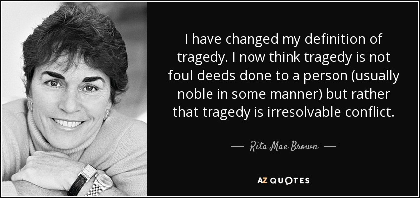 I have changed my definition of tragedy. I now think tragedy is not foul deeds done to a person (usually noble in some manner) but rather that tragedy is irresolvable conflict. - Rita Mae Brown