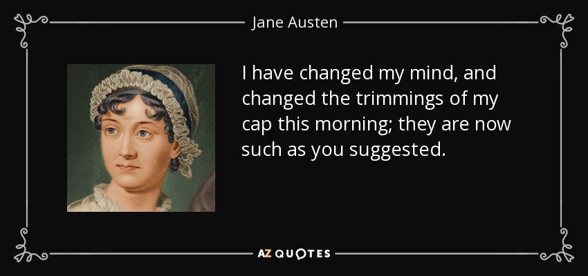 I have changed my mind, and changed the trimmings of my cap this morning; they are now such as you suggested. - Jane Austen