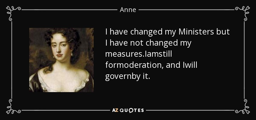 I have changed my Ministers but I have not changed my measures.Iamstill formoderation, and Iwill governby it. - Anne, Queen of Great Britain