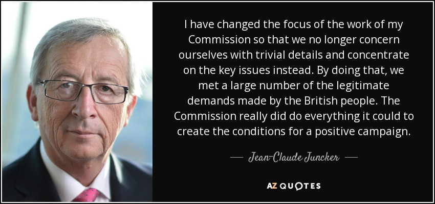 I have changed the focus of the work of my Commission so that we no longer concern ourselves with trivial details and concentrate on the key issues instead. By doing that, we met a large number of the legitimate demands made by the British people. The Commission really did do everything it could to create the conditions for a positive campaign. - Jean-Claude Juncker