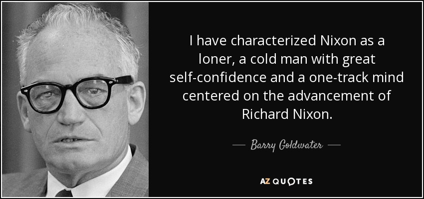I have characterized Nixon as a loner, a cold man with great self-confidence and a one-track mind centered on the advancement of Richard Nixon. - Barry Goldwater