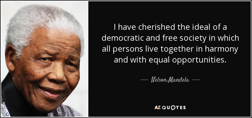 I have cherished the ideal of a democratic and free society in which all persons live together in harmony and with equal opportunities. - Nelson Mandela